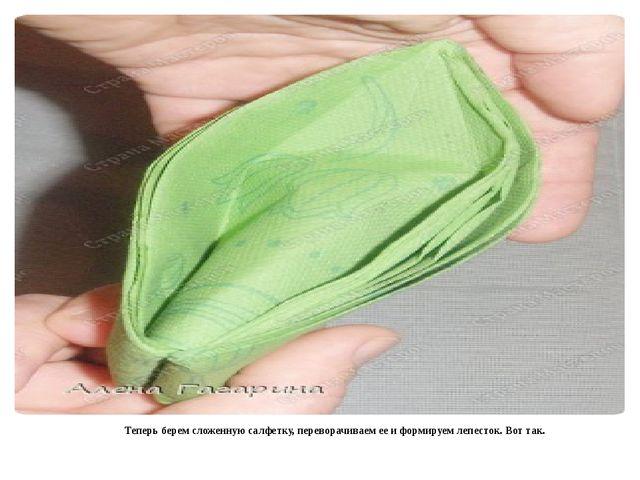 Теперь берем сложенную салфетку, переворачиваем ее и формируем лепесток. Вот...