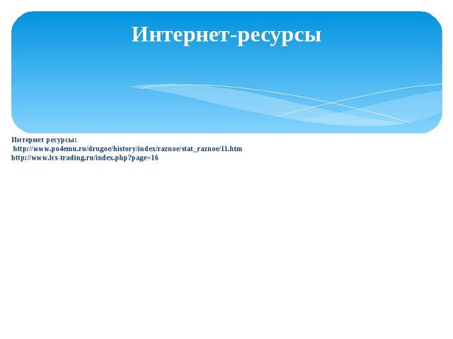 Интернет ресурсы: http://www.po4emu.ru/drugoe/history/index/raznoe/stat_razn...