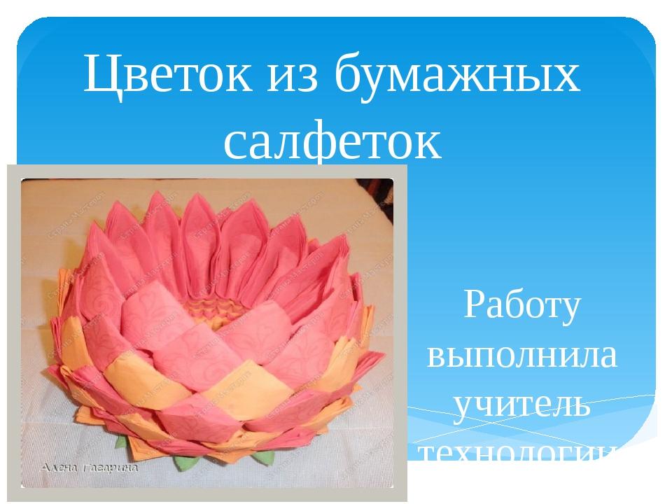 Цветок из бумажных салфеток Работу выполнила учитель технологии Бактыгалиева...