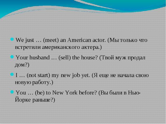 We just … (meet) an American actor. (Мы только что встретили американского а...