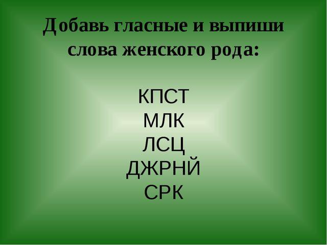 Добавь гласные и выпиши слова женского рода: КПСТ МЛК ЛСЦ ДЖРНЙ СРК