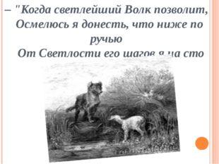 """– """"Когда светлейший Волк позволит, Осмелюсь я донесть, что ниже по ручью От С"""