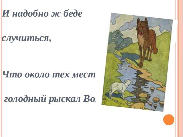 И надобно ж беде случиться, Что около тех мест голодный рыскал Волк.