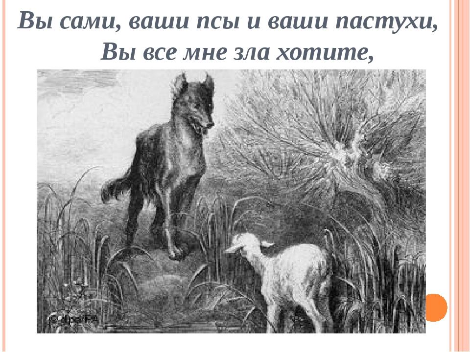 Вы сами, ваши псы и ваши пастухи, Вы все мне зла хотите,