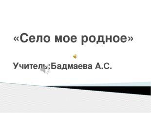 «Село мое родное» Учитель:Бадмаева А.С.