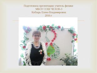 Подготовила презентацию учитель физики МБОУ СОШ ЧЕХОВ-3 Кобзарь Елена Владими