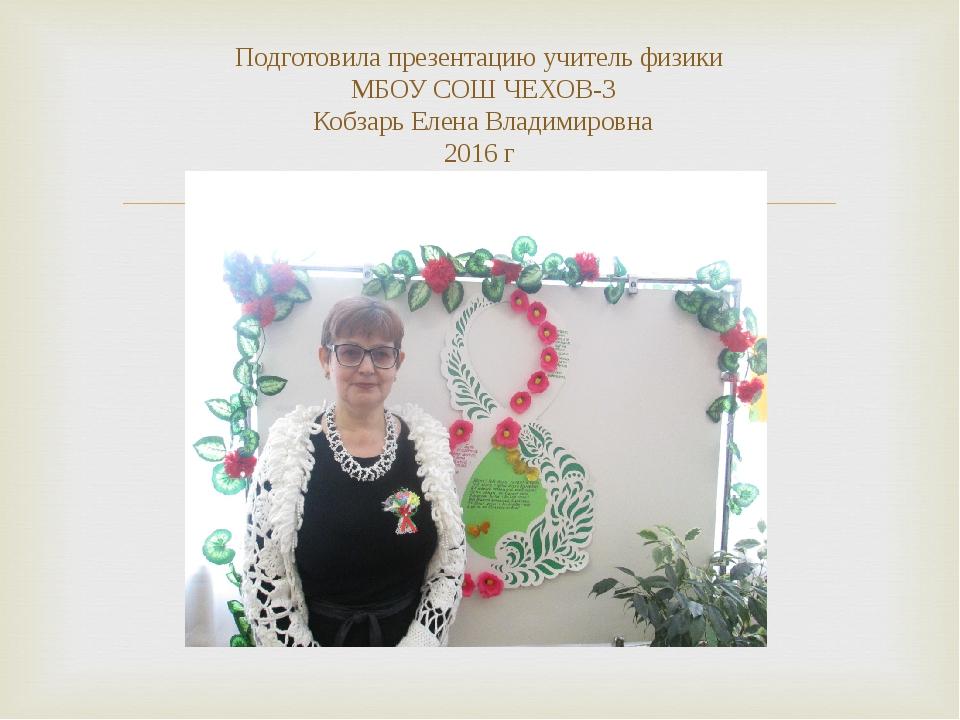 Подготовила презентацию учитель физики МБОУ СОШ ЧЕХОВ-3 Кобзарь Елена Владими...