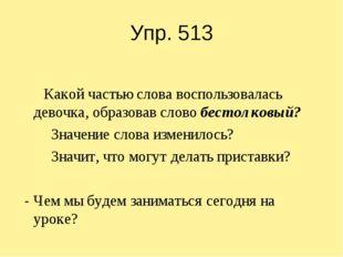 Упр. 513 Какой частью слова воспользовалась девочка, образовав слово бестолко