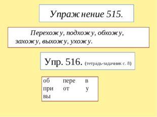 Упражнение 515. Перехожу, подхожу, обхожу, захожу, выхожу, ухожу. Упр. 516. (