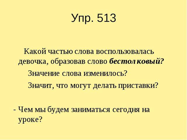Упр. 513 Какой частью слова воспользовалась девочка, образовав слово бестолко...