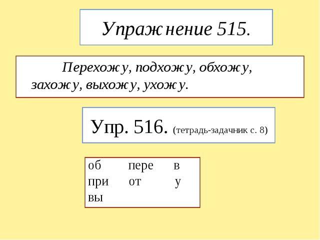 Упражнение 515. Перехожу, подхожу, обхожу, захожу, выхожу, ухожу. Упр. 516. (...