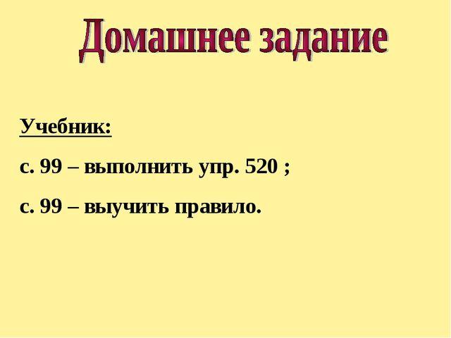 Учебник: с. 99 – выполнить упр. 520 ; с. 99 – выучить правило.