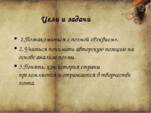1.Познакомиться с поэмой «Реквием». 2. Учиться понимать авторскую позицию на