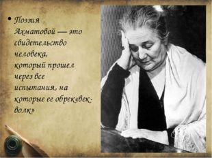 Поэзия Ахматовой—это свидетельство человека, которыйпрошел черезвсе испыт