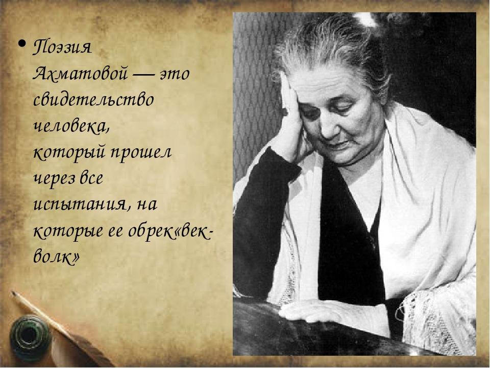Поэзия Ахматовой—это свидетельство человека, которыйпрошел черезвсе испыт...