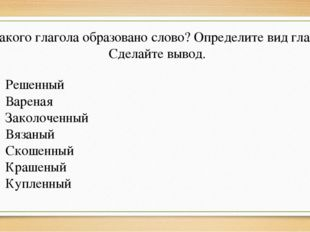 От какого глагола образовано слово? Определите вид глагола. Сделайте вывод. Р
