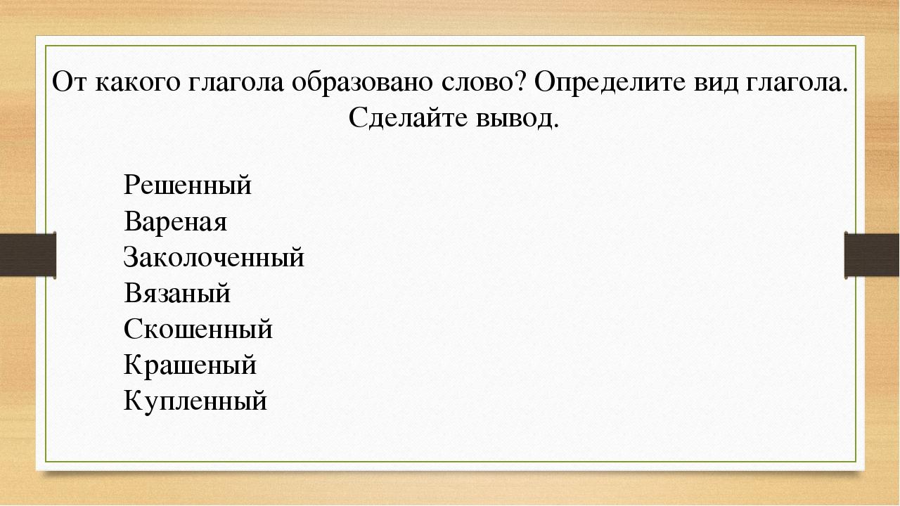 От какого глагола образовано слово? Определите вид глагола. Сделайте вывод. Р...