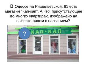 """В Одессе на Ришельевской, 61 есть магазин """"Кап-кап"""". А что, присутствующее во"""