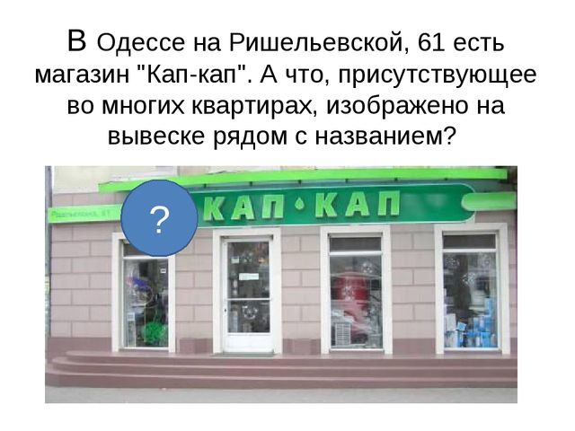 """В Одессе на Ришельевской, 61 есть магазин """"Кап-кап"""". А что, присутствующее во..."""