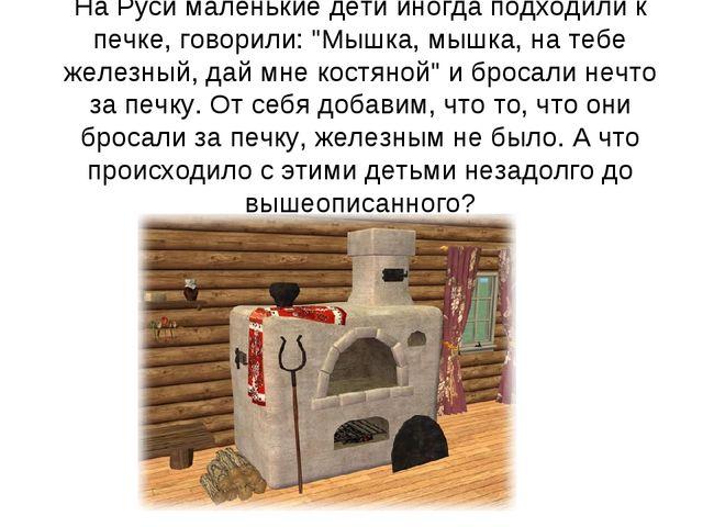 """На Руси маленькие дети иногда подходили к печке, говорили: """"Мышка, мышка, на..."""