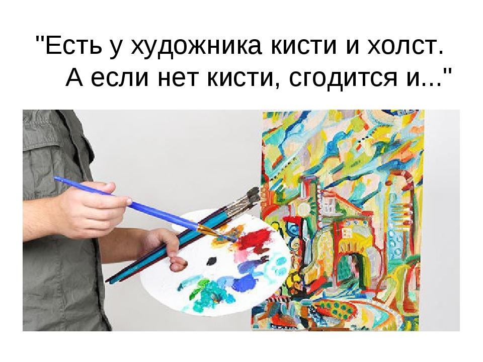 """""""Есть у художника кисти и холст. А если нет кисти, сгодится и..."""""""
