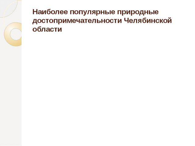 Наиболее популярные природные достопримечательности Челябинской области