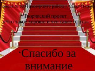 ГБОУ школа № 580 Приморского района г. Санкт-Петербург Творческий проект «Что