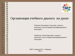 Организация учебного диалога на уроке МБОУ гимназия №8, г. Хабаровск, 2016 г.