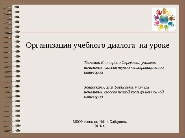 Организация учебного диалога на уроке МБОУ гимназия №8, г. Хабаровск, 2016 г....