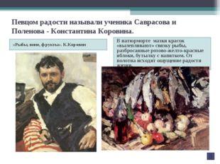 Певцом радости называли ученика Саврасова и Поленова - Константина Коровина.