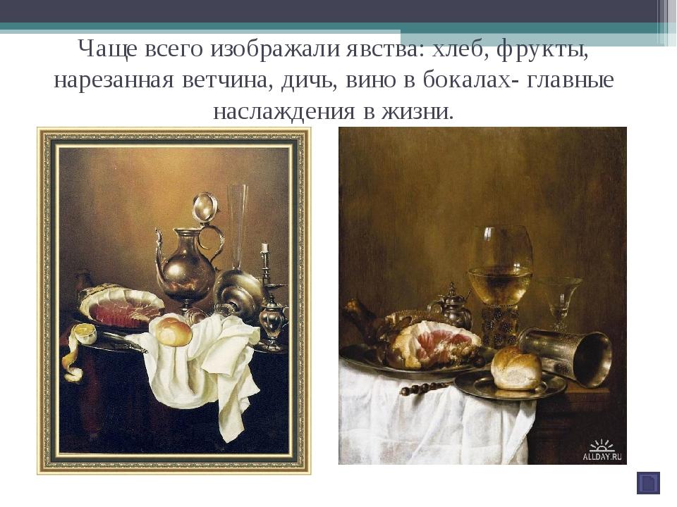 Чаще всего изображали явства: хлеб, фрукты, нарезанная ветчина, дичь, вино в...
