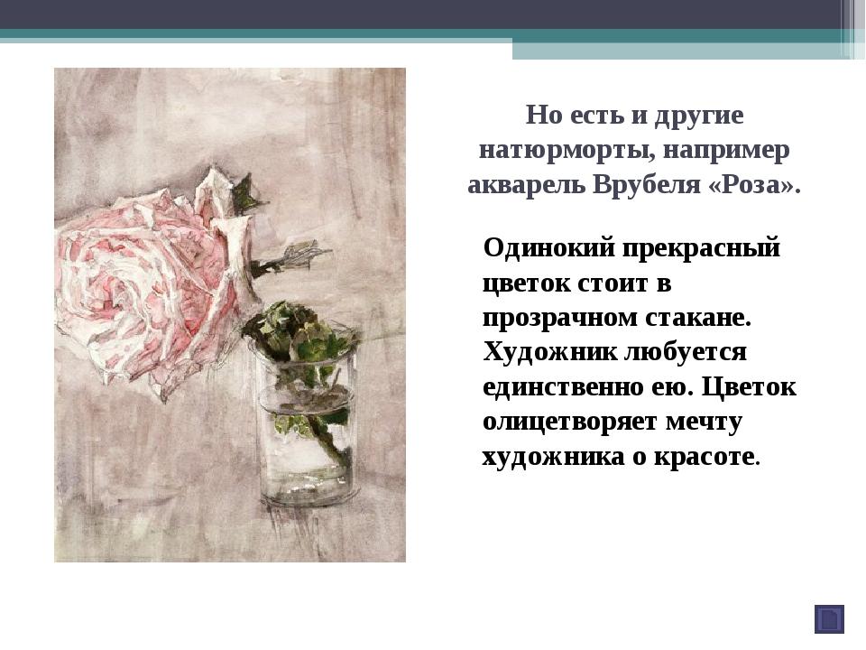 Но есть и другие натюрморты, например акварель Врубеля «Роза». Одинокий прекр...