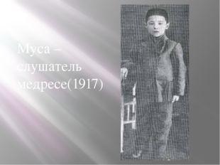 Муса – слушатель медресе(1917)