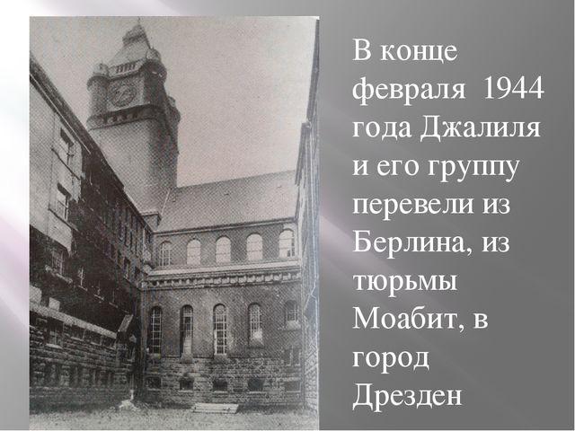 В конце февраля 1944 года Джалиля и его группу перевели из Берлина, из тюрьмы...