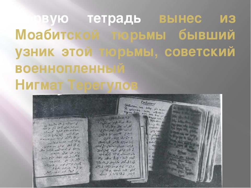 Первую тетрадь вынес из Моабитской тюрьмы бывший узник этой тюрьмы, советский...