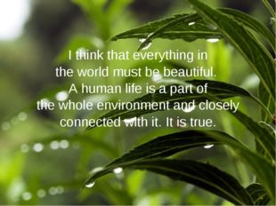 I think that everything in the world must be beautiful. A human life is a par