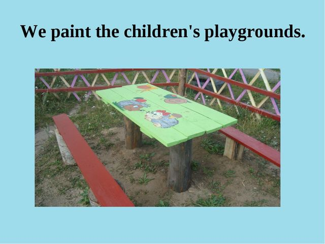 We paint the children's playgrounds.