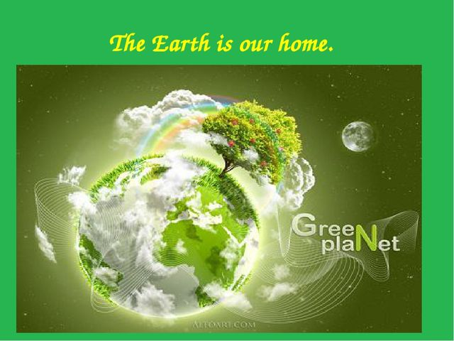 The Earth is our home. The Earth is our home.