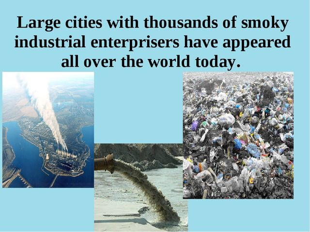 Large cities with thousands of smoky industrial enterprisers have appeared al...