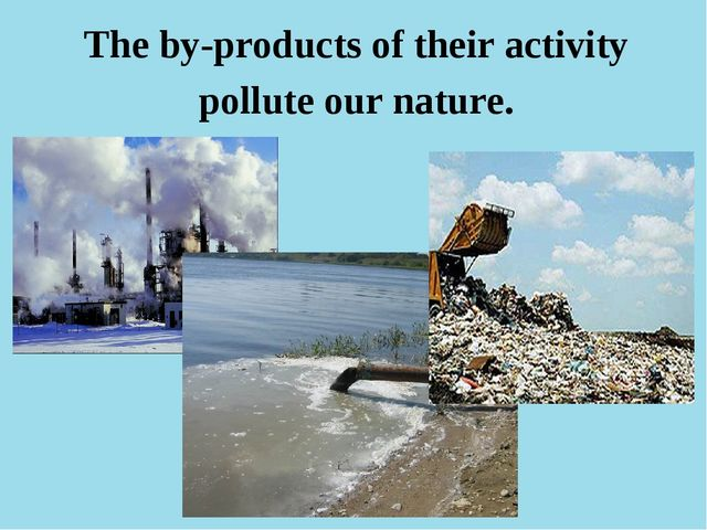 The by-products of their activity pollute our nature.
