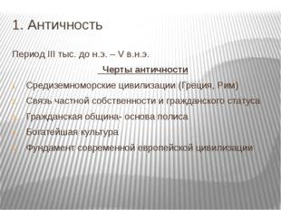 1. Античность Период III тыс. до н.э. – V в.н.э. Черты античности Средиземном