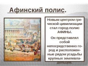 Афинский полис. Новым центром гре-ческой цивилизации стал город-полис АФИНЫ.