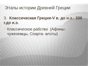 Этапы истории Древней Греции 3. Классическая Греция-V в. до н.э.- 338 г.до н