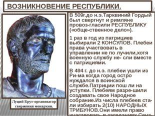 ВОЗНИКНОВЕНИЕ РЕСПУБЛИКИ. В 509г.до н.э.Тарквиний Гордый был свергнут и римл