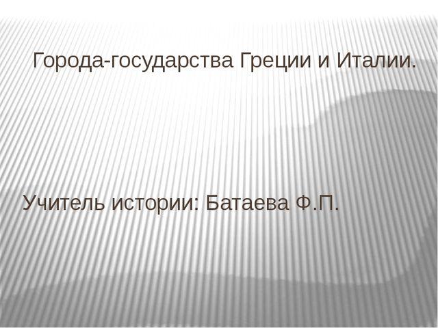 Города-государства Греции и Италии. Учитель истории: Батаева Ф.П.