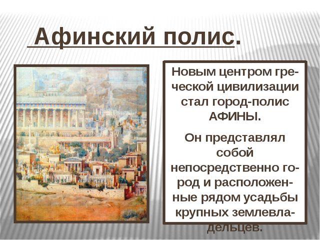 Афинский полис. Новым центром гре-ческой цивилизации стал город-полис АФИНЫ....