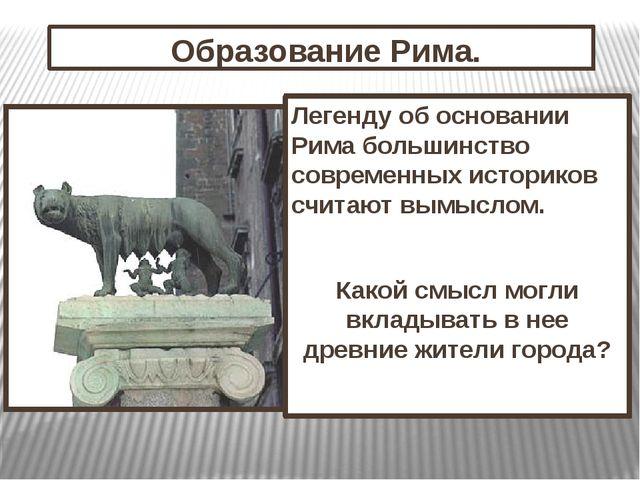 Образование Рима. Легенду об основании Рима большинство современных историко...