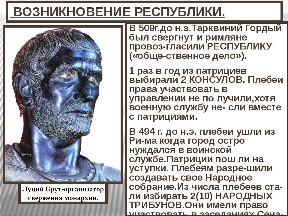 ВОЗНИКНОВЕНИЕ РЕСПУБЛИКИ. В 509г.до н.э.Тарквиний Гордый был свергнут и римл...