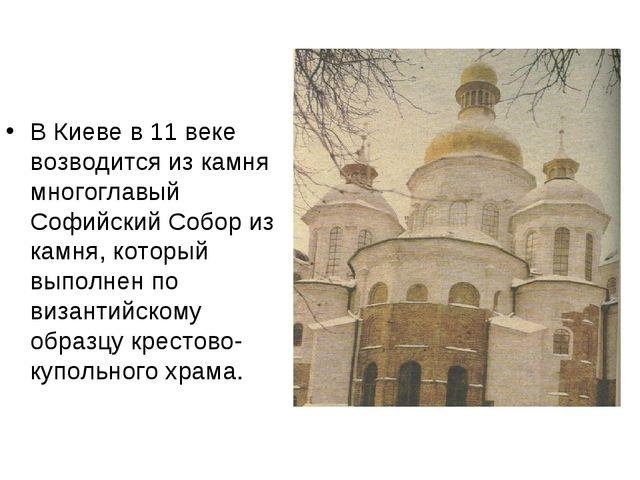 В Киеве в 11 веке возводится из камня многоглавый Софийский Собор из камня, к...