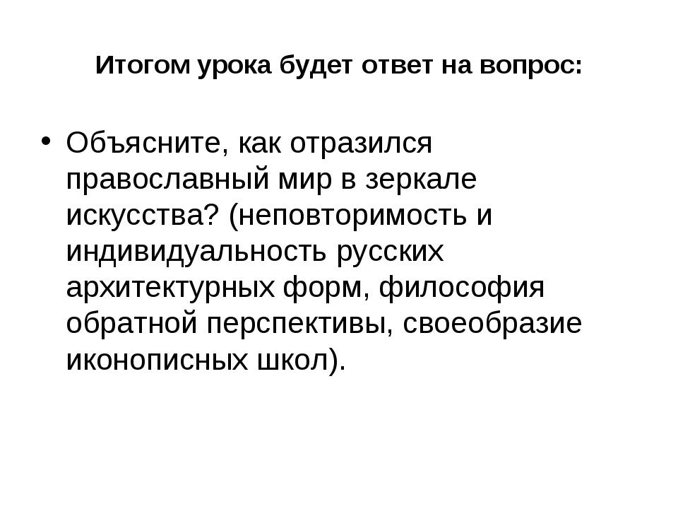 Итогом урока будет ответ на вопрос: Объясните, как отразился православный мир...